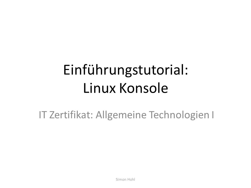 Einführungstutorial: Linux Konsole IT Zertifikat: Allgemeine Technologien I Simon Hohl
