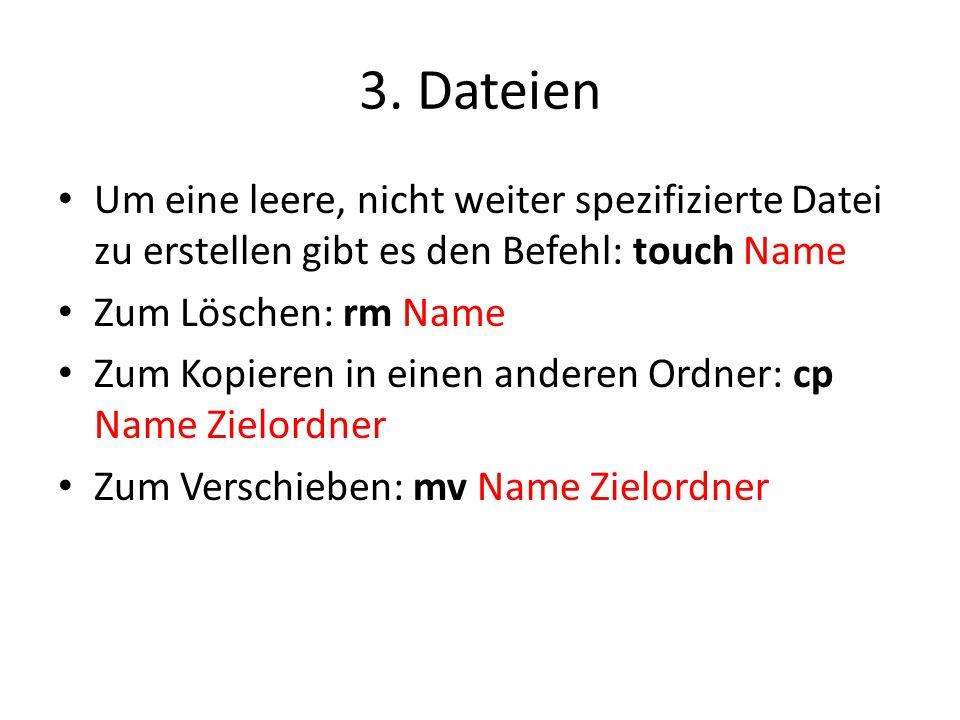 3. Dateien Um eine leere, nicht weiter spezifizierte Datei zu erstellen gibt es den Befehl: touch Name Zum Löschen: rm Name Zum Kopieren in einen ande