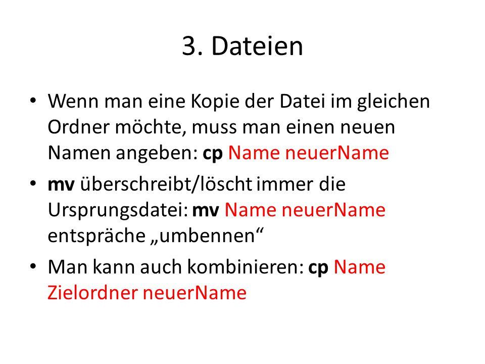 3. Dateien Wenn man eine Kopie der Datei im gleichen Ordner möchte, muss man einen neuen Namen angeben: cp Name neuerName mv überschreibt/löscht immer