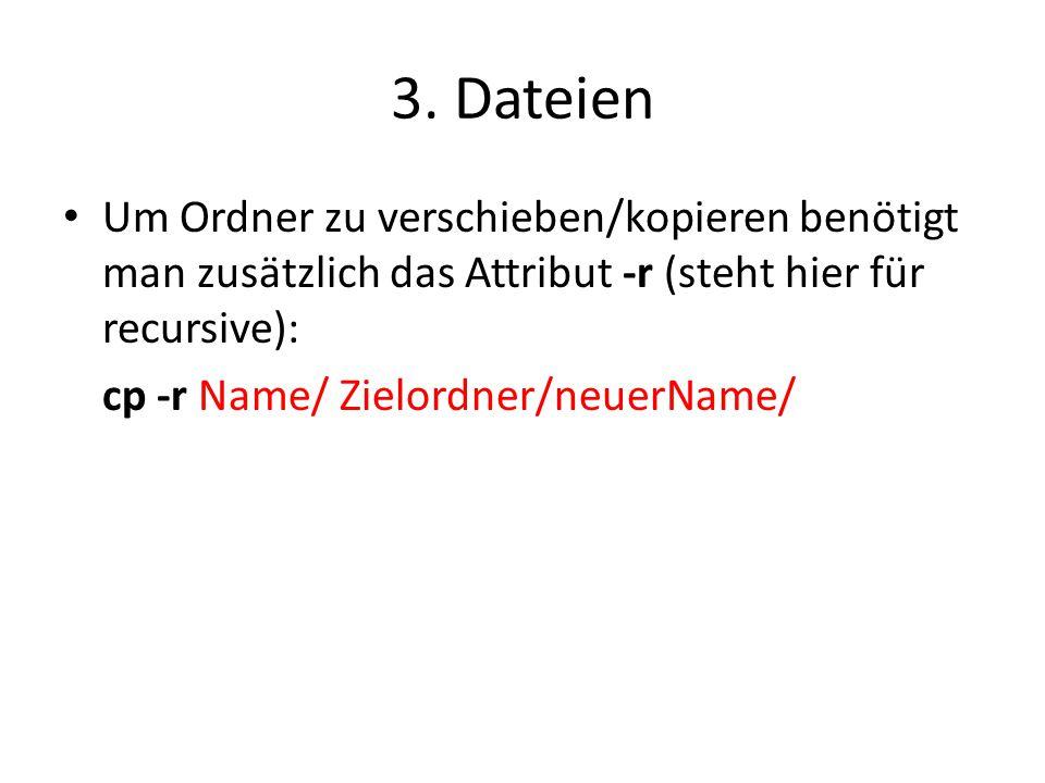3. Dateien Um Ordner zu verschieben/kopieren benötigt man zusätzlich das Attribut -r (steht hier für recursive): cp -r Name/ Zielordner/neuerName/