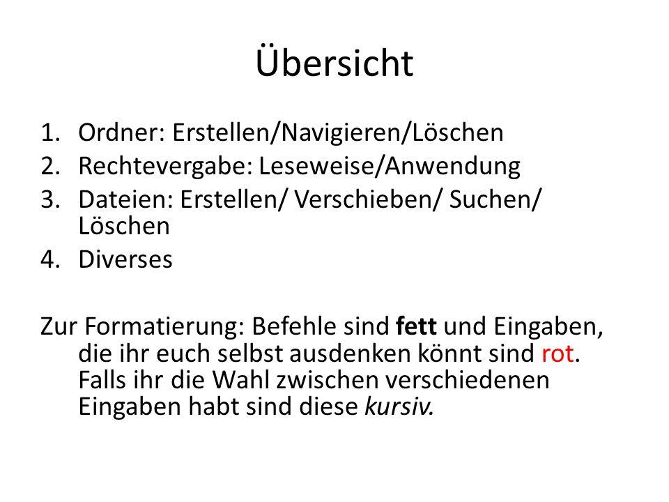 Übersicht 1.Ordner: Erstellen/Navigieren/Löschen 2.Rechtevergabe: Leseweise/Anwendung 3.Dateien: Erstellen/ Verschieben/ Suchen/ Löschen 4.Diverses Zu