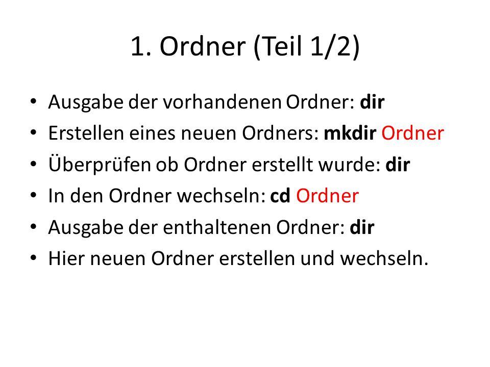 1. Ordner (Teil 1/2) Ausgabe der vorhandenen Ordner: dir Erstellen eines neuen Ordners: mkdir Ordner Überprüfen ob Ordner erstellt wurde: dir In den O