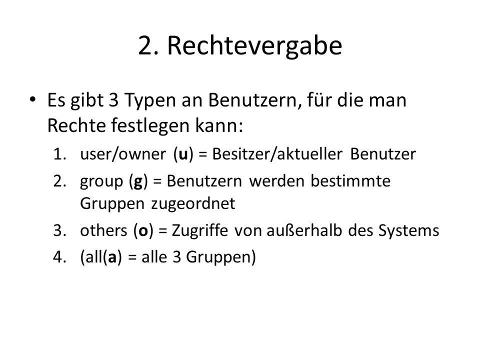 2. Rechtevergabe Es gibt 3 Typen an Benutzern, für die man Rechte festlegen kann: 1.user/owner (u) = Besitzer/aktueller Benutzer 2.group (g) = Benutze
