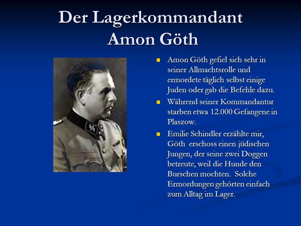Der Lagerkommandant Amon Göth Amon Göth gefiel sich sehr in seiner Allmachtsrolle und ermordete täglich selbst einige Juden oder gab die Befehle dazu.