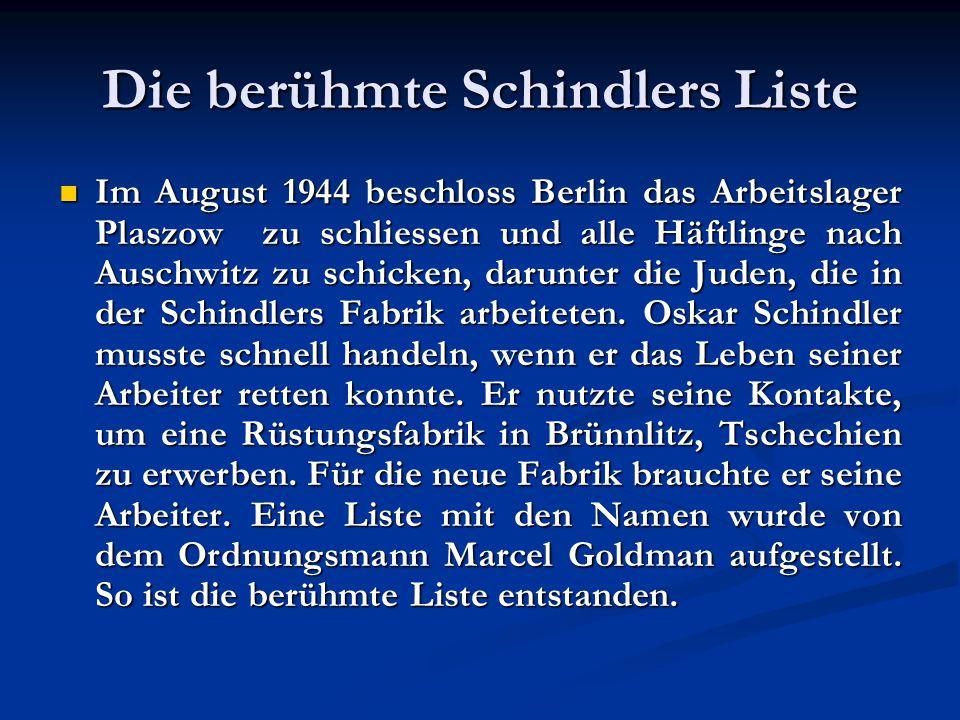 Die berühmte Schindlers Liste Im August 1944 beschloss Berlin das Arbeitslager Plaszow zu schliessen und alle Häftlinge nach Auschwitz zu schicken, darunter die Juden, die in der Schindlers Fabrik arbeiteten.