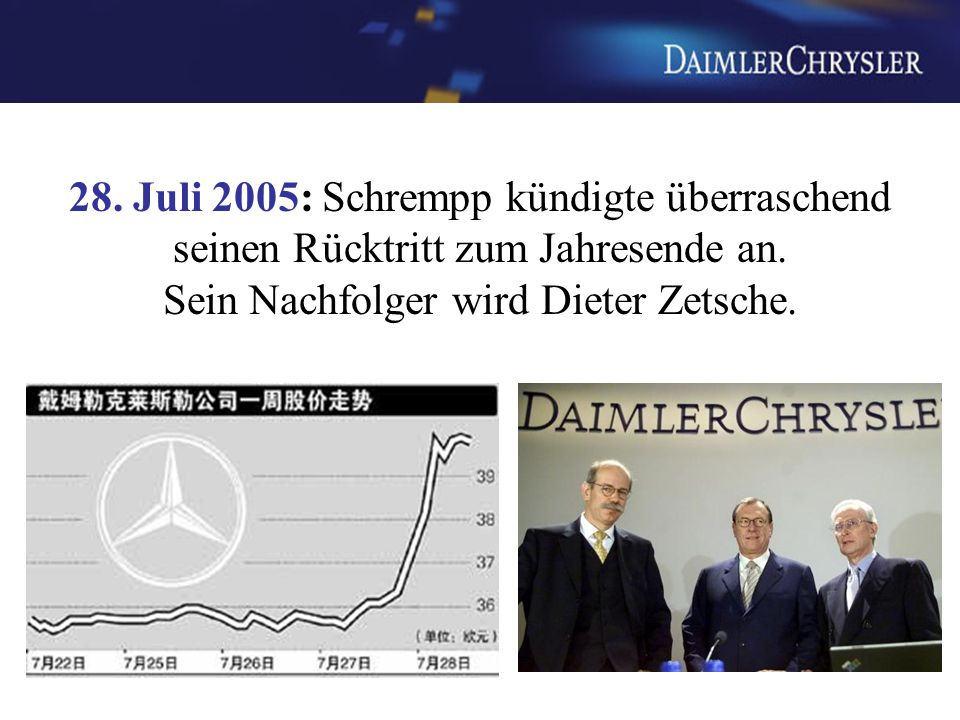28. Juli 2005: Schrempp kündigte überraschend seinen Rücktritt zum Jahresende an. Sein Nachfolger wird Dieter Zetsche.