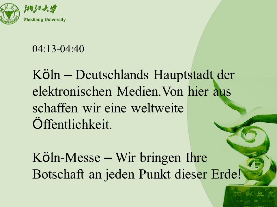 04:13-04:40 K ö ln – Deutschlands Hauptstadt der elektronischen Medien.Von hier aus schaffen wir eine weltweite Ö ffentlichkeit.