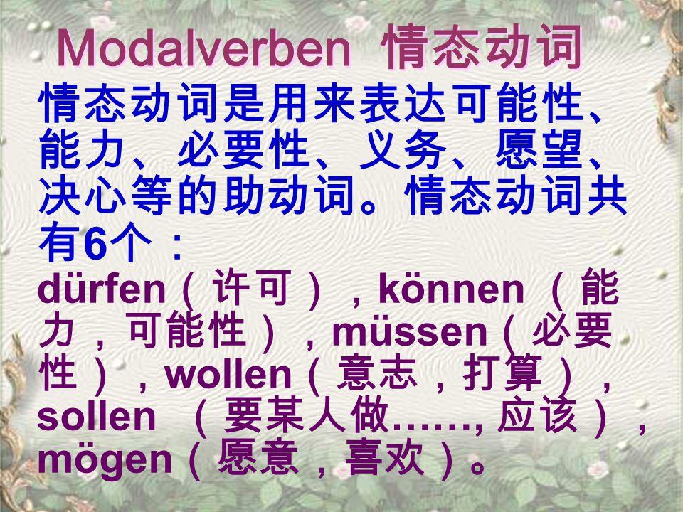 Modalverben 情态动词 情态动词是用来表达可能性、 能力、必要性、义务、愿望、 决心等的助动词。情态动词共 有 6 个: dürfen (许可), können (能 力,可能性), müssen (必要 性), wollen (意志,打算), sollen (要某人做 ……, 应该), mögen (愿意,喜欢)。