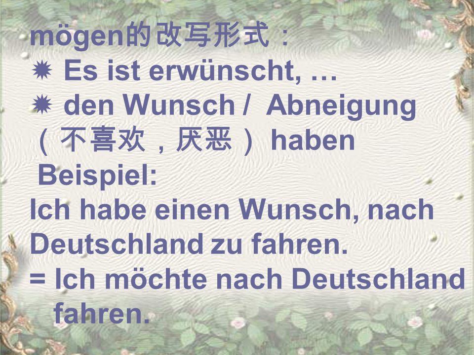 mögen 的改写形式:  Es ist erwünscht, …  den Wunsch / Abneigung (不喜欢,厌恶) haben Beispiel: Ich habe einen Wunsch, nach Deutschland zu fahren.