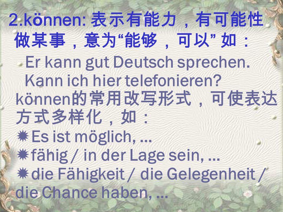 2.können: 表示有能力,有可能性 做某事,意为 能够,可以 如: Er kann gut Deutsch sprechen.