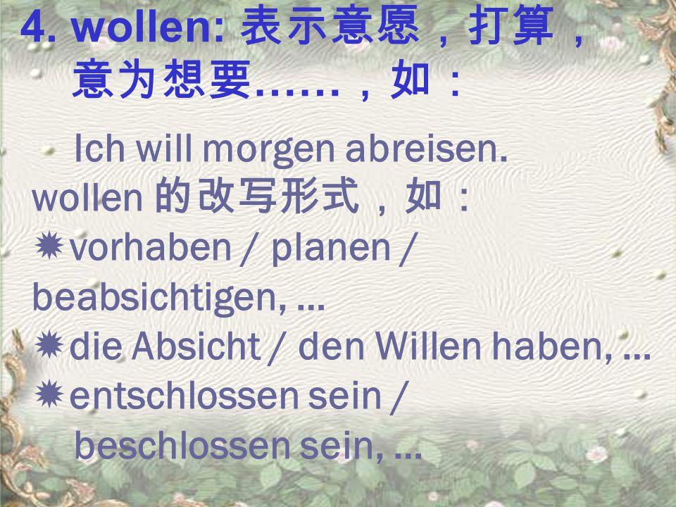 4.wollen: 表示意愿,打算, 意为想要 …… ,如: Ich will morgen abreisen.
