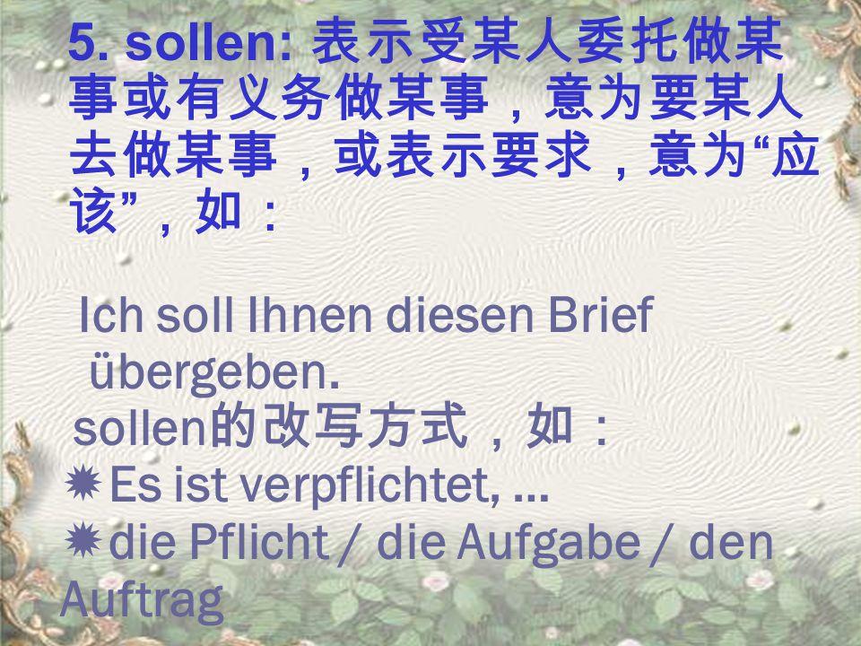 """5. sollen: 表示受某人委托做某 事或有义务做某事,意为要某人 去做某事,或表示要求,意为 """" 应 该 """" ,如: Ich soll Ihnen diesen Brief übergeben. sollen 的改写方式,如:  Es ist verpflichtet, …  die Pf"""