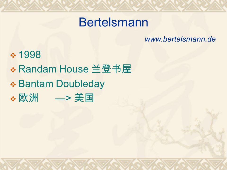 Bertelsmann www.bertelsmann.de  1998  Randam House 兰登书屋  Bantam Doubleday  欧洲 —> 美国