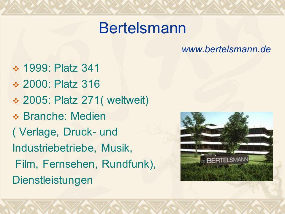 Bertelsmann www.bertelsmann.de  1999: Platz 341  2000: Platz 316  2005: Platz 271( weltweit)  Branche: Medien ( Verlage, Druck- und Industriebetriebe, Musik, Film, Fernsehen, Rundfunk), Dienstleistungen