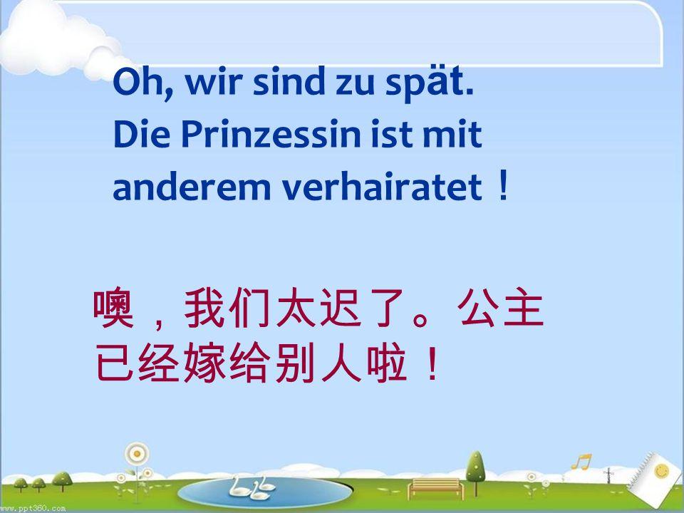 Oh, wir sind zu sp ät. Die Prinzessin ist mit anderem verhairatet ! 噢,我们太迟了。公主 已经嫁给别人啦!