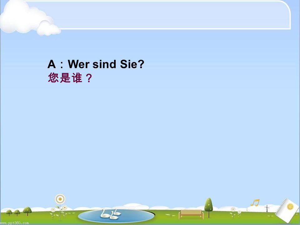 A : Wer sind Sie 您是谁?