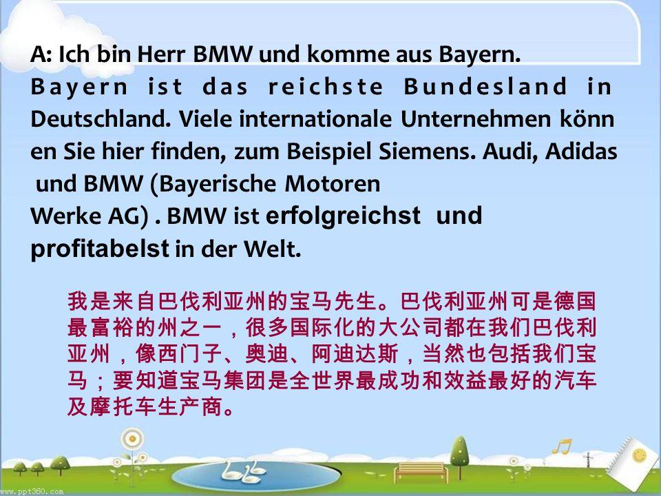 A: Ich bin Herr BMW und komme aus Bayern.Bayern ist das reichste Bundesland in Deutschland.