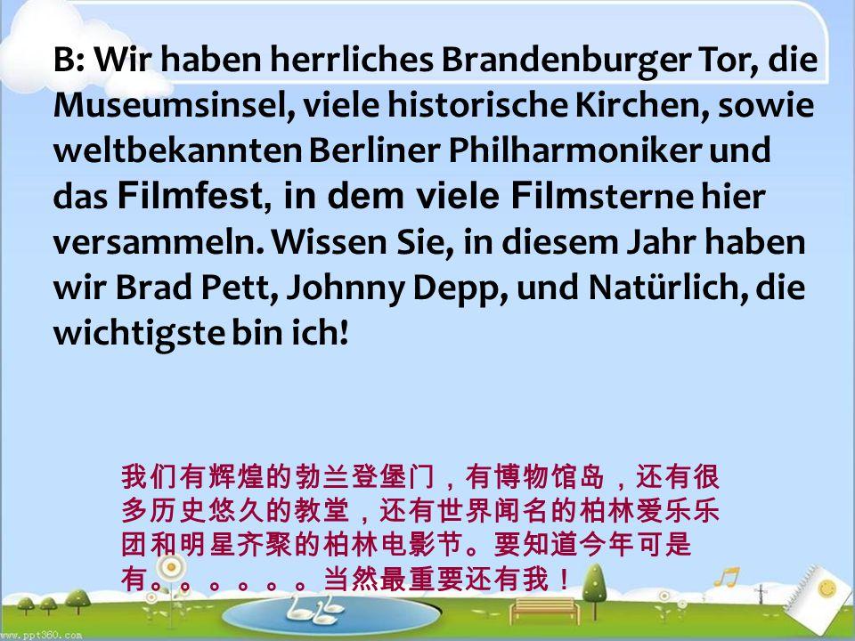 B: Wir haben herrliches Brandenburger Tor, die Museumsinsel, viele historische Kirchen, sowie weltbekannten Berliner Philharmoniker und das Filmfest, in dem viele Film sterne hier versammeln.