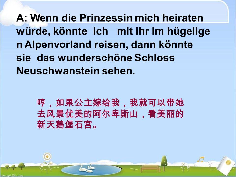 A: Wenn die Prinzessin mich heiraten würde, könnte ich mit ihr im hügelige n Alpenvorland reisen, dann könnte sie das wunderschöne Schloss Neuschwanstein sehen.