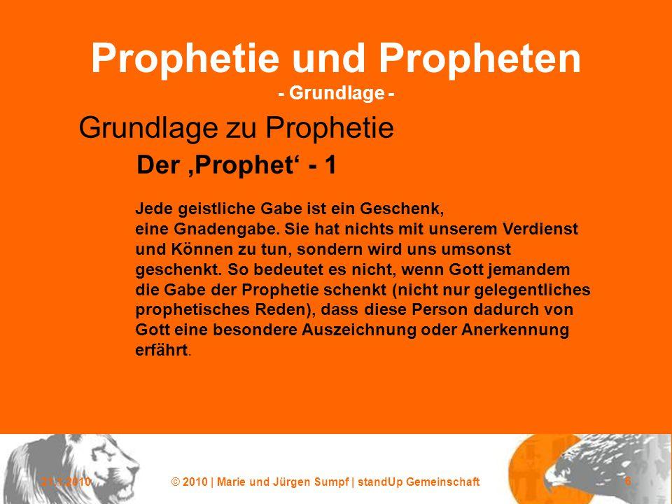 21.1.2010© 2010 | Marie und Jürgen Sumpf | standUp Gemeinschaft 6 Prophetie und Propheten - Grundlage - Grundlage zu Prophetie Der 'Prophet' - 1 Jede geistliche Gabe ist ein Geschenk, eine Gnadengabe.
