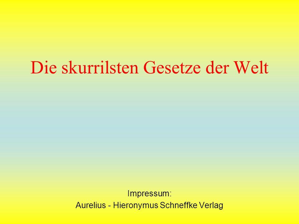 Die skurrilsten Gesetze der Welt Impressum: Aurelius - Hieronymus Schneffke Verlag