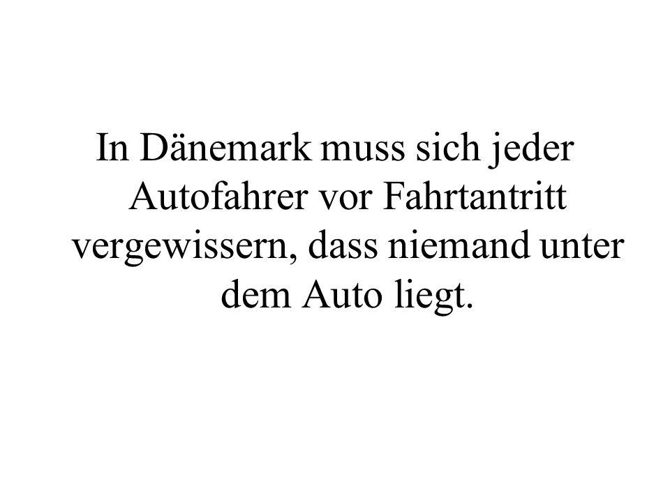 In Dänemark muss sich jeder Autofahrer vor Fahrtantritt vergewissern, dass niemand unter dem Auto liegt.
