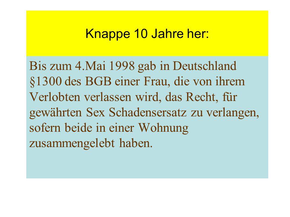 Knappe 10 Jahre her: Bis zum 4.Mai 1998 gab in Deutschland §1300 des BGB einer Frau, die von ihrem Verlobten verlassen wird, das Recht, für gewährten