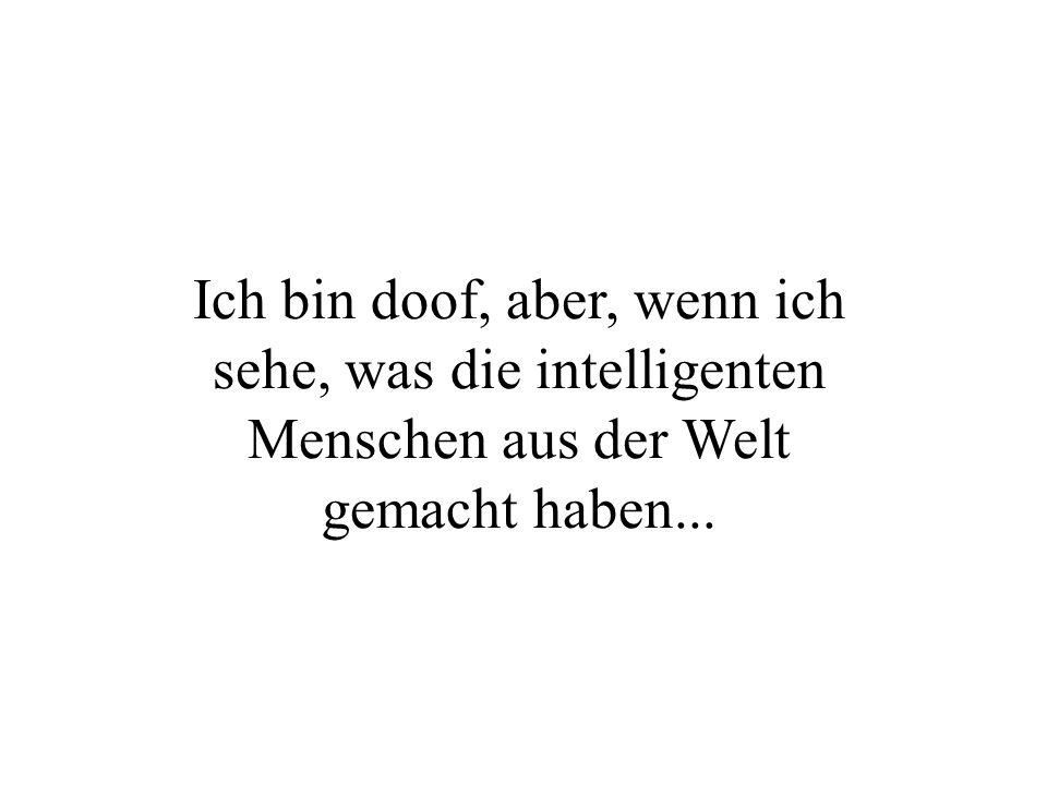 Ich bin doof, aber, wenn ich sehe, was die intelligenten Menschen aus der Welt gemacht haben...