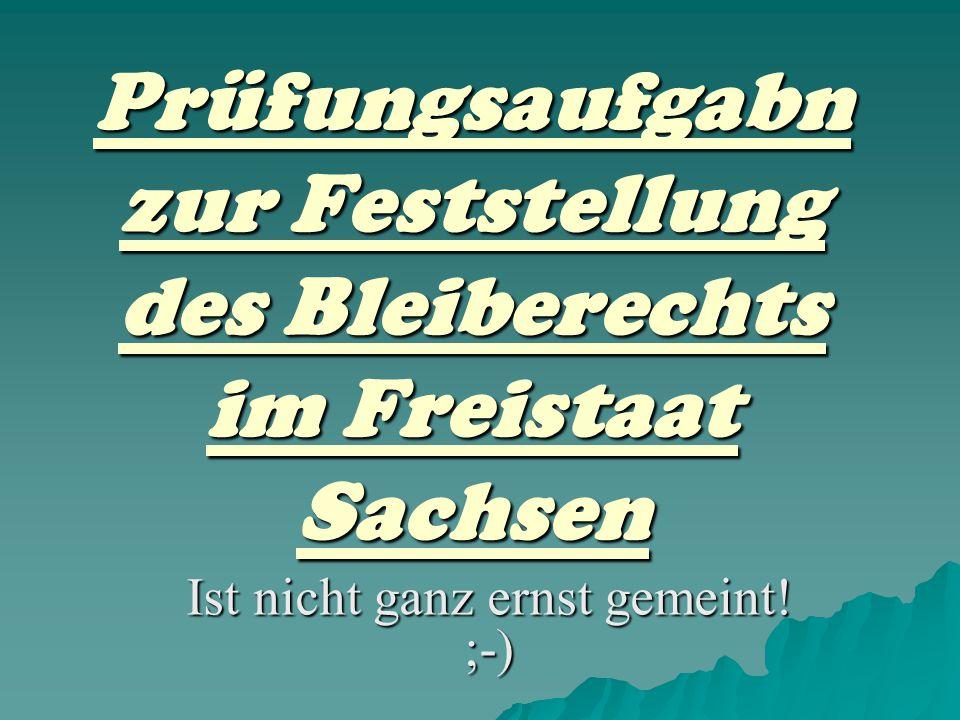 Prüfungsaufgabn zur Feststellung des Bleiberechts im Freistaat Sachsen Ist nicht ganz ernst gemeint! ;-)