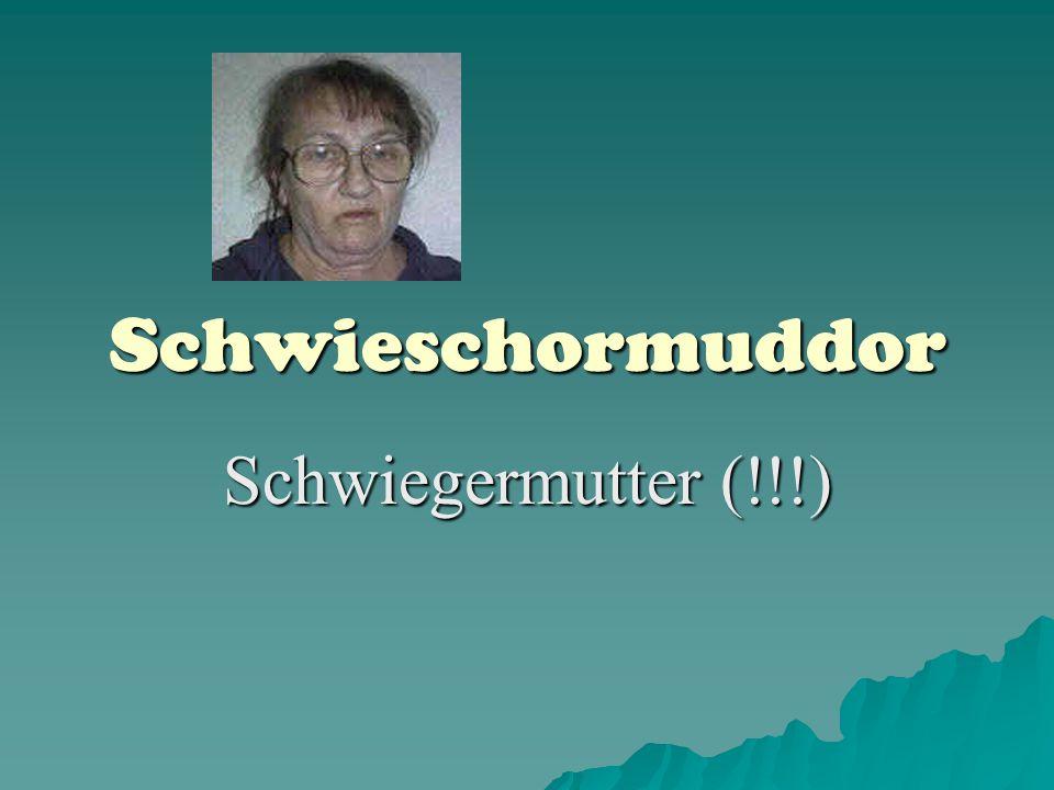 Schwieschormuddor Schwiegermutter (!!!)