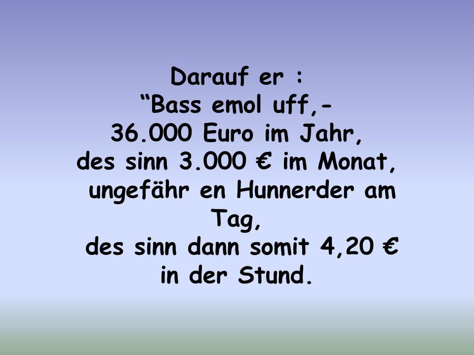 Darauf er : Bass emol uff,- 36.000 Euro im Jahr, des sinn 3.000 € im Monat, ungefähr en Hunnerder am Tag, des sinn dann somit 4,20 € in der Stund.