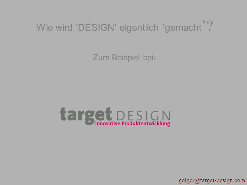 geiger@target-design.com Wie wird 'DESIGN' eigentlich 'gemacht '? Zum Beispiel bei: