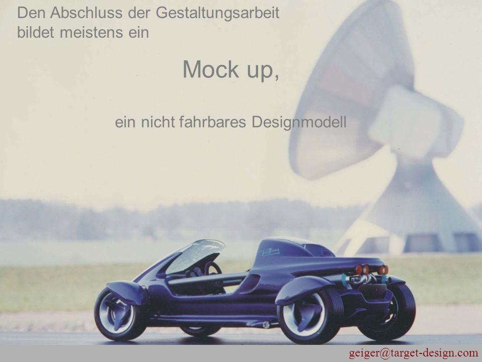 geiger@target-design.com Mock up, ein nicht fahrbares Designmodell Den Abschluss der Gestaltungsarbeit bildet meistens ein