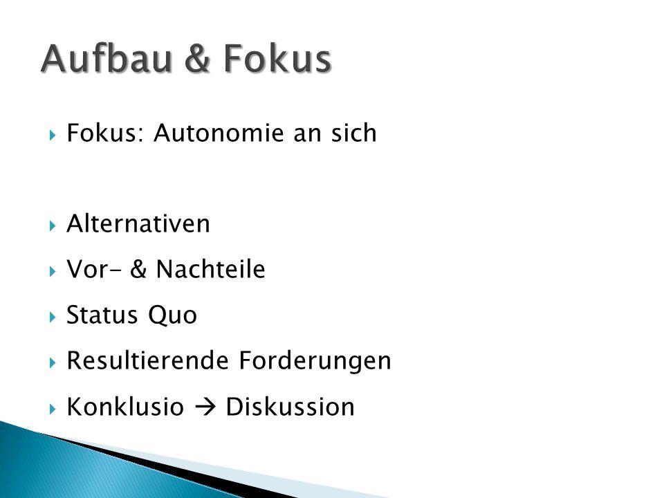  Fokus: Autonomie an sich  Alternativen  Vor- & Nachteile  Status Quo  Resultierende Forderungen  Konklusio  Diskussion