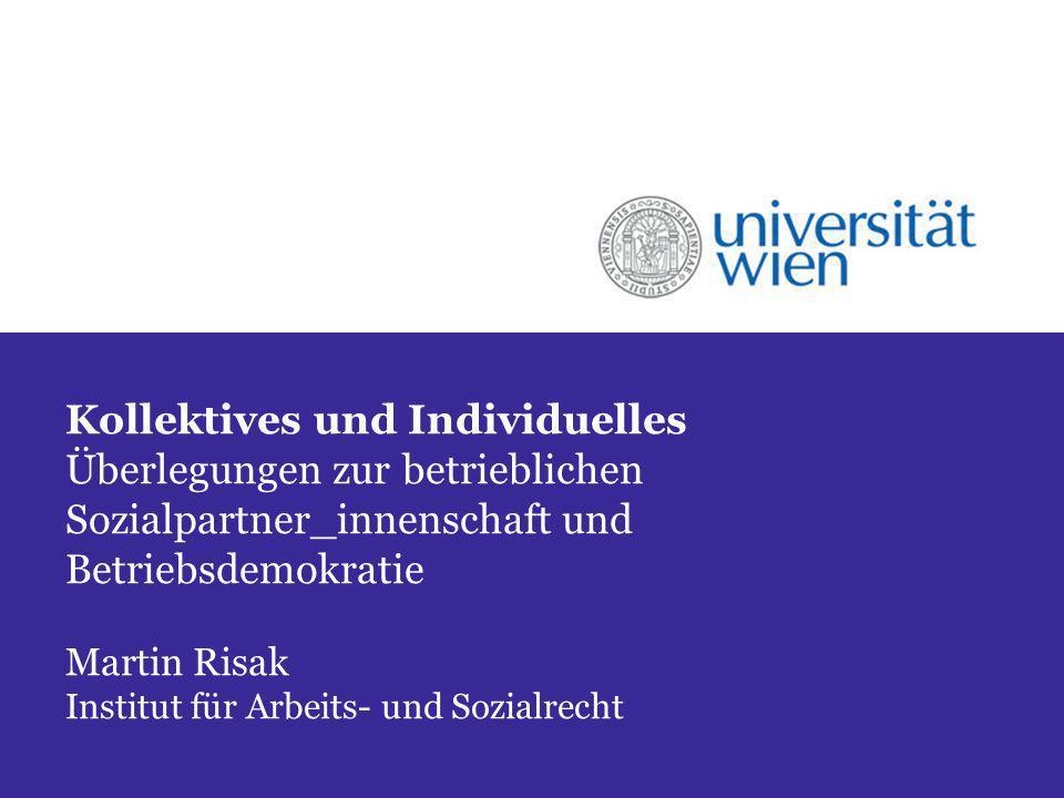Kollektives und Individuelles Überlegungen zur betrieblichen Sozialpartner_innenschaft und Betriebsdemokratie Martin Risak Institut für Arbeits- und S