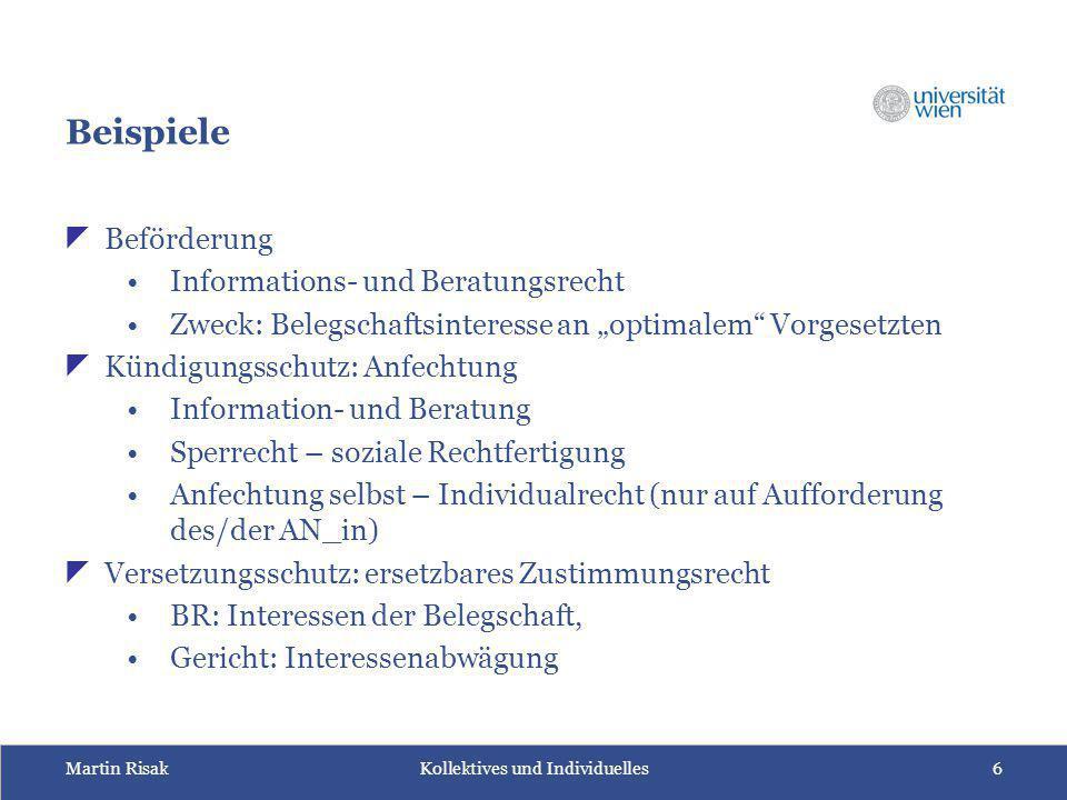 "Martin Risak Kollektives und Individuelles6 Beispiele  Beförderung Informations- und Beratungsrecht Zweck: Belegschaftsinteresse an ""optimalem"" Vorge"