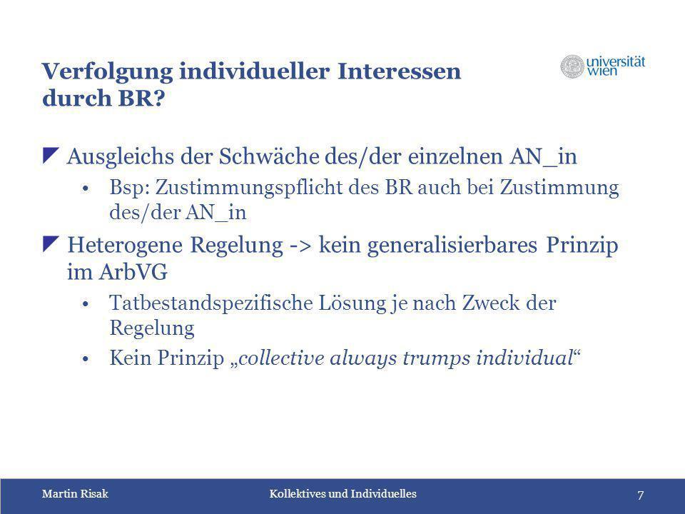 Martin Risak Kollektives und Individuelles7 Verfolgung individueller Interessen durch BR?  Ausgleichs der Schwäche des/der einzelnen AN_in Bsp: Zusti