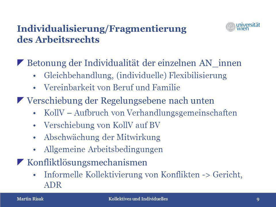 Martin Risak Kollektives und Individuelles9 Individualisierung/Fragmentierung des Arbeitsrechts  Betonung der Individualität der einzelnen AN_innen G