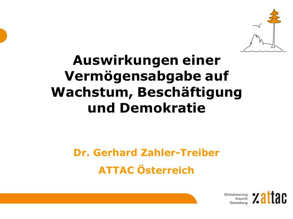 Auswirkungen einer Vermögensabgabe auf Wachstum, Beschäftigung und Demokratie Dr. Gerhard Zahler-Treiber ATTAC Österreich 1