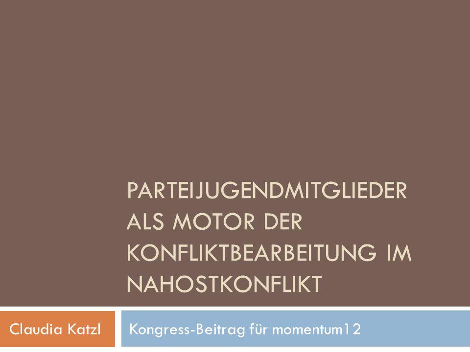 PARTEIJUGENDMITGLIEDER ALS MOTOR DER KONFLIKTBEARBEITUNG IM NAHOSTKONFLIKT Claudia Katzl Kongress-Beitrag für momentum12