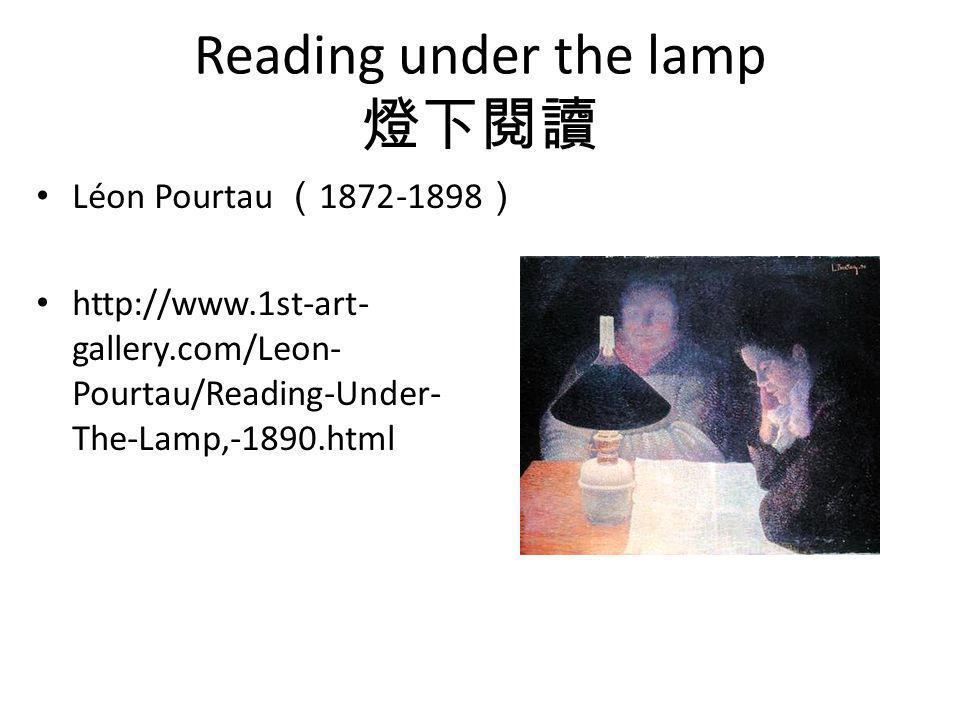 Reading under the lamp 燈下閱讀 Léon Pourtau ( 1872-1898 ) http://www.1st-art- gallery.com/Leon- Pourtau/Reading-Under- The-Lamp,-1890.html