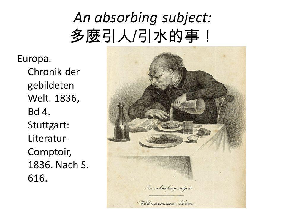 An absorbing subject: 多麼引人/引水的事! Europa. Chronik der gebildeten Welt. 1836, Bd 4. Stuttgart: Literatur- Comptoir, 1836. Nach S. 616.