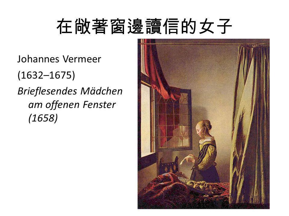 在敞著窗邊讀信的女子 Johannes Vermeer (1632–1675) Brieflesendes Mädchen am offenen Fenster (1658)