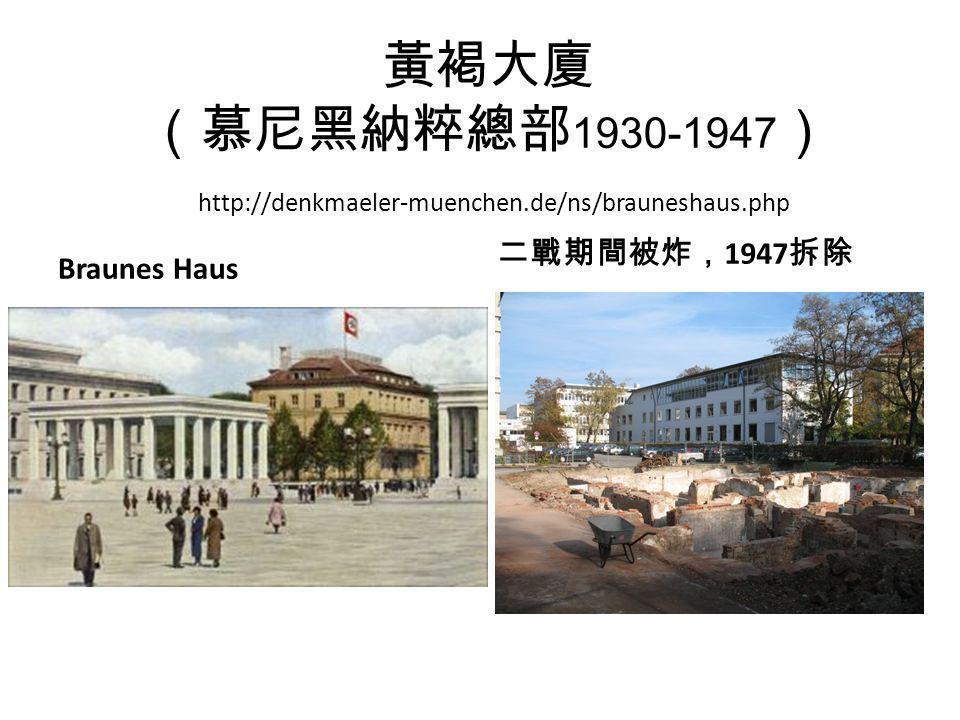 黃褐大廈 (慕尼黑納粹總部 1930-1947 ) http://denkmaeler-muenchen.de/ns/brauneshaus.php Braunes Haus 二戰期間被炸, 1947 拆除