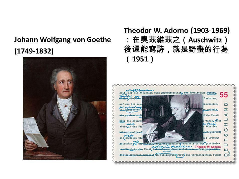 Johann Wolfgang von Goethe (1749-1832) Theodor W. Adorno (1903-1969) :在奧茲維茲之( Auschwitz ) 後還能寫詩,就是野蠻的行為 ( 1951 )