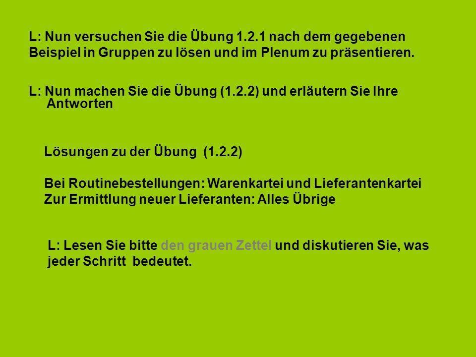 L: Nun versuchen Sie die Übung 1.2.1 nach dem gegebenen Beispiel in Gruppen zu lösen und im Plenum zu präsentieren. L: Nun machen Sie die Übung (1.2.2