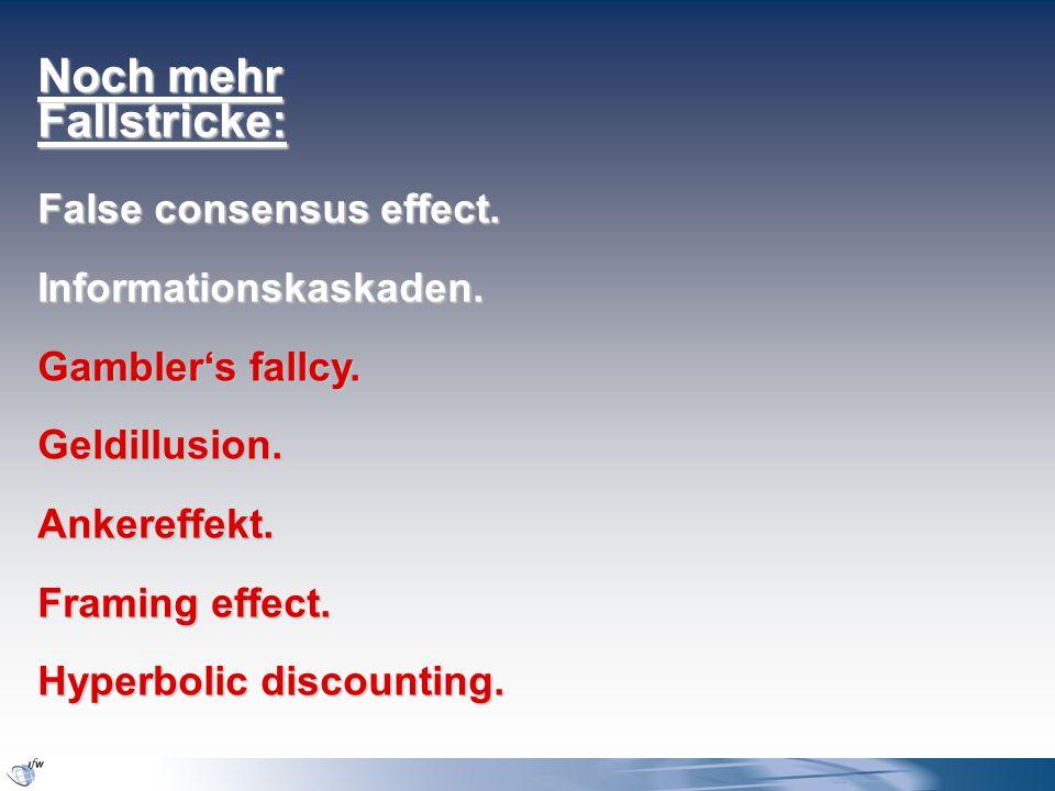 Noch mehr Fallstricke: False consensus effect. Informationskaskaden. Gambler's fallcy. Geldillusion.Ankereffekt. Framing effect. Hyperbolic discountin