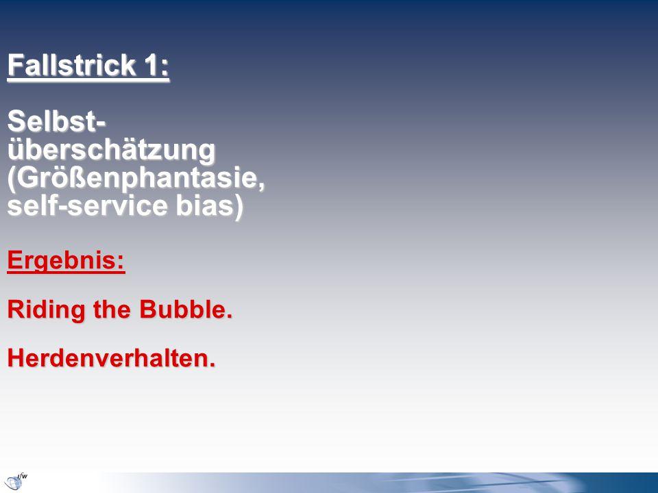 Fallstrick 1: Selbst- überschätzung (Größenphantasie, self-service bias) Ergebnis: Riding the Bubble.