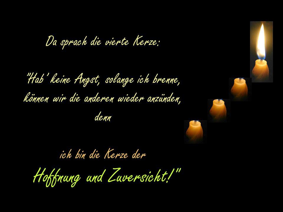 Da sprach die vierte Kerze: Hab' keine Angst, solange ich brenne, können wir die anderen wieder anzünden, denn ich bin die Kerze der Hoffnung und Zuversicht!