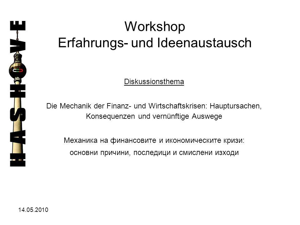 14.05.2010 Workshop Erfahrungs- und Ideenaustausch Diskussionsthema Die Mechanik der Finanz- und Wirtschaftskrisen: Hauptursachen, Konsequenzen und ve